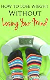 Lose Weight Without Losing Your Mind!