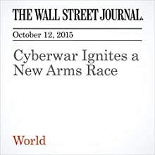 Cyberwar Ignites a New Arms Race (       UNABRIDGED) by Damian Paletta, Danny Yadron, Jennifer Valentino-DeVries Narrated by Alexander Quincy