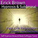 Past Life Regression Hypnosis: Discover Your Past, Meditation, Hypnosis, Self-Help, Binaural Beats, Solfeggio Tones  by Erick Brown Hypnosis Narrated by Erick Brown Hypnosis