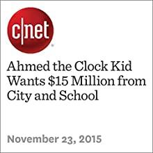 Ahmed the Clock Kid Wants $15 Million from City and School (       UNABRIDGED) by Chris Matyszczyk Narrated by Rex Anderson
