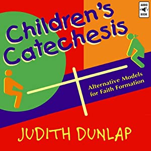 Children's Catechesis: Alternative Models for Faith Formation | [Judith Dunlap]