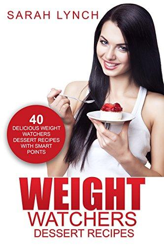 Weight Watchers: Weight Watchers Dessert Recipes - 40 Delicious Weight Watchers Dessert Recipes With Smart Points (2016 Smart Points, Dessert Cookbook, Weight Watchers Cookbook, Dessert Recipes) by Sarah Lynch