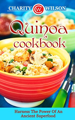 Quinoa Cookbook: Harness The Power Of An Ancient Superfood by Charity Wilson