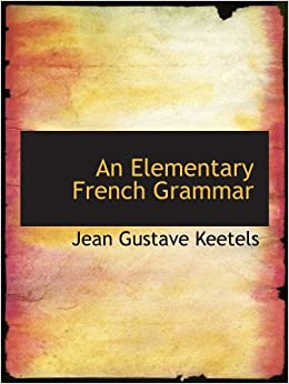 an elementary french grammar jean gustave keetels 9781110213467 books. Black Bedroom Furniture Sets. Home Design Ideas