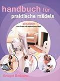 Handbuch für praktische Mädels - Do it yourself - ohne Stress und abgebrochene Nägel - Bridget Bodoano