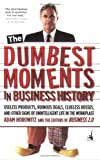 The Dumbest Moments in Business History: Useless Products, Ruinous Deals, Clueless Bosses, and Other Signs ofUnintelligent Life in the Workplace