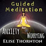 Guided Meditation for Anxiety and Worrying | Elise Thornton