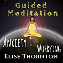 Guided Meditation for Anxiety and Worrying Speech by Elise Thornton Narrated by Elizabeth Beuhring