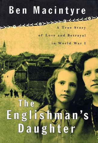 The Englishman's Daughter: A True Story of Love and Betrayal in World War One, Macintyre,Ben