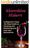 Moonshine Makers - A Beginner's Step-By-Step Guide to Creating and Mastering your very own Moonshine (English Edition)