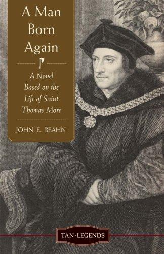 A Man Born Again: A Novel based on the Life of Saint Thomas More (Tan Legends) PDF