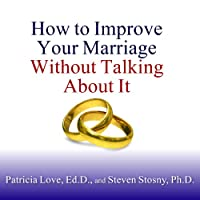 How to Improve Your Marriage Without Talking About It (       UNABRIDGED) by Patricia Love, Steven Stosny Narrated by Laural Merlington