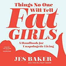 Things No One Will Tell Fat Girls: A Handbook for Unapologetic Living (       UNABRIDGED) by Jes M. Baker Narrated by Jes M. Baker