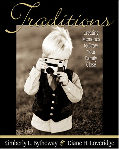 Traditions: Creating Memories to Draw Your Family Close, KIMBERLY BYTHEWAY, DIANE H. LOVERIDGE