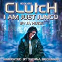 Clutch: I Am Just Junco Dot Com, Book One (       UNABRIDGED) by J. A. Huss Narrated by Sienna Beckman