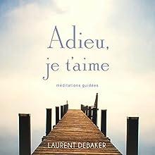 Adieu, je t'aime: Méditations guidées | Livre audio Auteur(s) : Laurent Debaker Narrateur(s) : Laurent Debaker