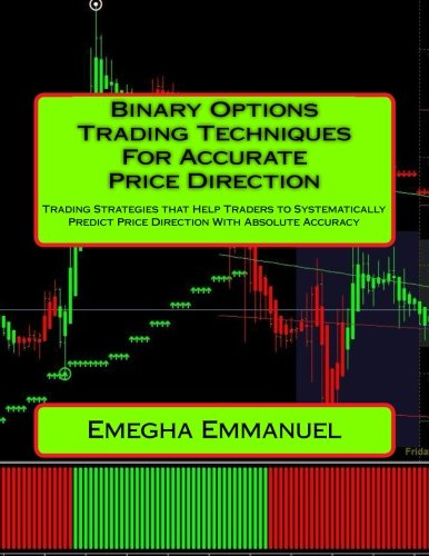 Binary Options Trading Techniques For Accurate Price Direction: Trading Strategies that Help Traders to Systematically Predict Price Direction With Absolute Accuracy PDF
