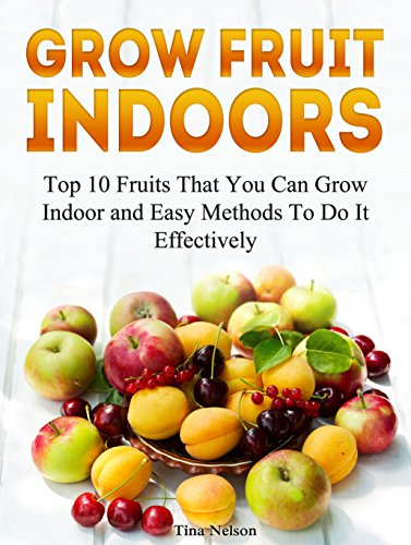 Grow Fruit Indoors: Top 10 Fruits That You Can Grow Indoor and Easy Methods To Do It Effectively (Grow Fruit,...