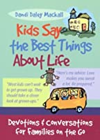 Kids Say the Best Things About Life: Devotions and Conversations for Families on the Go