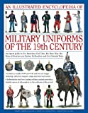 img - for An Illustrated Encyclopedia of Military Uniforms of the 19th Century: An Expert Guide to the American Civil War, the Boer War, the Wars of German and Italian Unification and the Colonial Wars book / textbook / text book