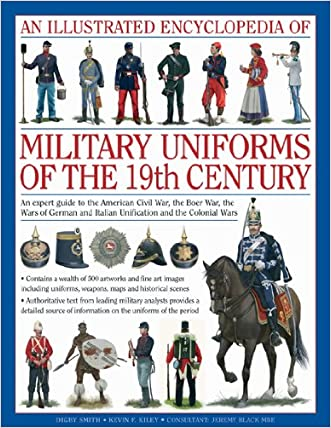 An Illustrated Encyclopedia of Military Uniforms of the 19th Century: An Expert Guide to the American Civil War, the Boer War, the Wars of German and Italian Unification and the Colonial Wars written by Digby Smith