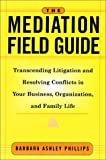 Barbara Ashley Phillips The Mediation Field Guide: Transcending Litigation and Resolving Conflicts in Your Business or Organization