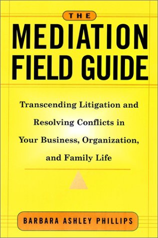The Mediation Field Guide: Transcending Litigation and...
