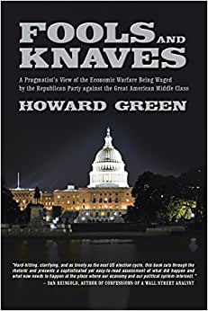 Fools And Knaves: A Pragmatist's View Of The Economic Warfare Being Waged By The Republican Party Against The Great American Middle Class