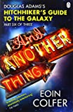 Eoin Colfer And Another Thing ...: Douglas Adams' Hitchhiker's Guide to the Galaxy: Part Six of Three (Hitchhikers Guide 6)