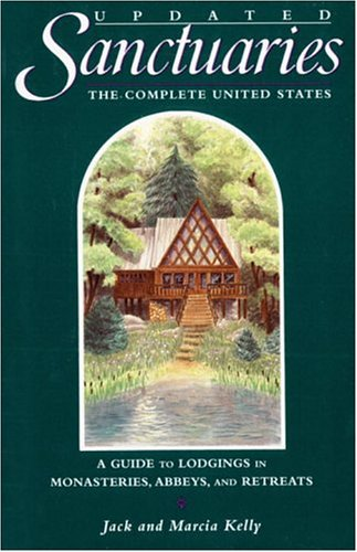 Sanctuaries: The Complete United States - A Guide to Lodgings in Monasteries, Abbeys, and Retreats