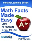 Math Facts Made Easy: Learn All Your Facts in HALF the Time! (Instant Learning Series Book 1)