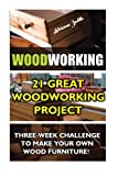 img - for Woodworking: 21 Great Woodworking Project. Three-Week Challenge To Make Your Own Wood Furniture!: (Household Hacks, DIY Projects, DIY Crafts,Wood ... things, recycled crafts, recycle reuse renew) book / textbook / text book