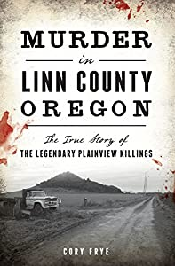 Murder in Linn County, Oregon: The True Story of the Legendary Plainview Killings (True Crime)