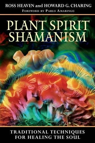 Plant Spirit Shamanism: Traditional Techniques for Healing the Soul, Ross Heaven; Howard G. Charing