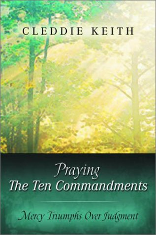 Praying the Ten Commandments : Mercy Triumphs over Judgment, CLEDDIE KEITH