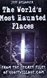 The World's Most Haunted Places: From the Secret Files of Ghostvillage.com