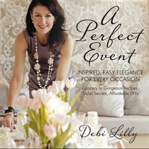 A Perfect Event: A Perfect Event: Inspired, Easy Elegance for Every Occasion - grocery to gorgeous recipes, stylist secrets, and affordable DIYs. by Debi Lilly