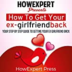 How to Get Your Ex-Girlfriend Back: Your Step-by-Step Guide to Getting Your Ex-Girlfriend Back |  HowExpert Press
