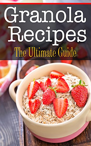 Granola Recipes: The Ultimate Guide by Kelly Kombs