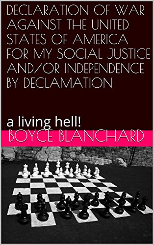 Boyce Blanchard - DECLARATION OF WAR AGAINST THE UNITED STATES OF AMERICA FOR MY SOCIAL JUSTICE AND/OR INDEPENDENCE BY DECLAMATION: a living hell! (English Edition)