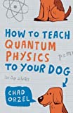 img - for How to Teach Quantum Physics to Your Dog by Orzel. Chad ( 2010 ) Paperback book / textbook / text book