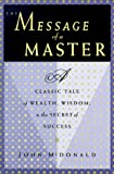 The Message of a Master: A Classic Tale of Wealth, Wisdom, & the Secret of Success