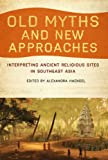 Old Myths and New Approaches: Interpreting Ancient Religious Sites in Southeast Asia (Monash Asia)