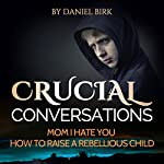 Crucial Conversations: Mom I Hate You: How to Raise a Rebellious Child | David Birk