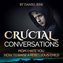 Crucial Conversations: Mom I Hate You: How to Raise a Rebellious Child (       UNABRIDGED) by David Birk Narrated by Dalicia LaFleur