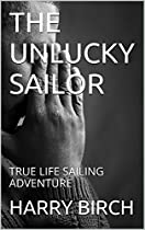 The Unlucky Sailor: True Life Sailing Adventure From Harry John Birch