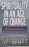 Spirituality in an Age of Change: Rediscovering the Spirit of the Reformers (0310429218) by McGrath, Alister E.
