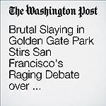 Brutal Slaying in Golden Gate Park Stirs San Francisco's Raging Debate over Homelessness | Michael E. Miller