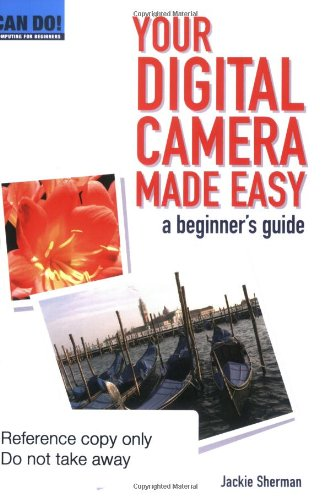 Your Digital Camera Made Easy: A Beginner's Guide