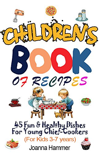 CHILDREN BOOKS OF RECIPES: 45 Fun and Healthy Dishes For Young Chief-Cookers  (For Kids 3-7 years) by Joahha Hammer